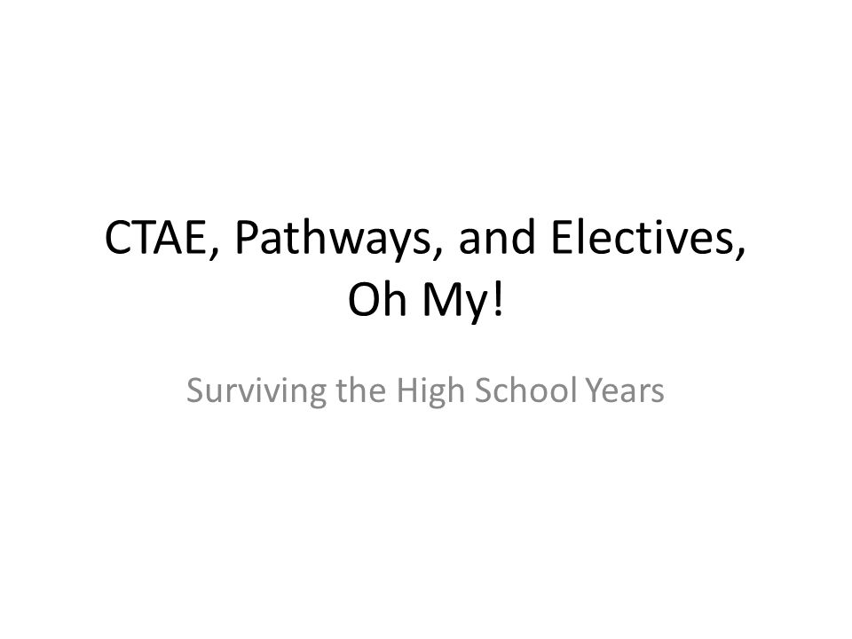 CTAE, Pathways, and Electives, Oh My! Surviving the High School Years