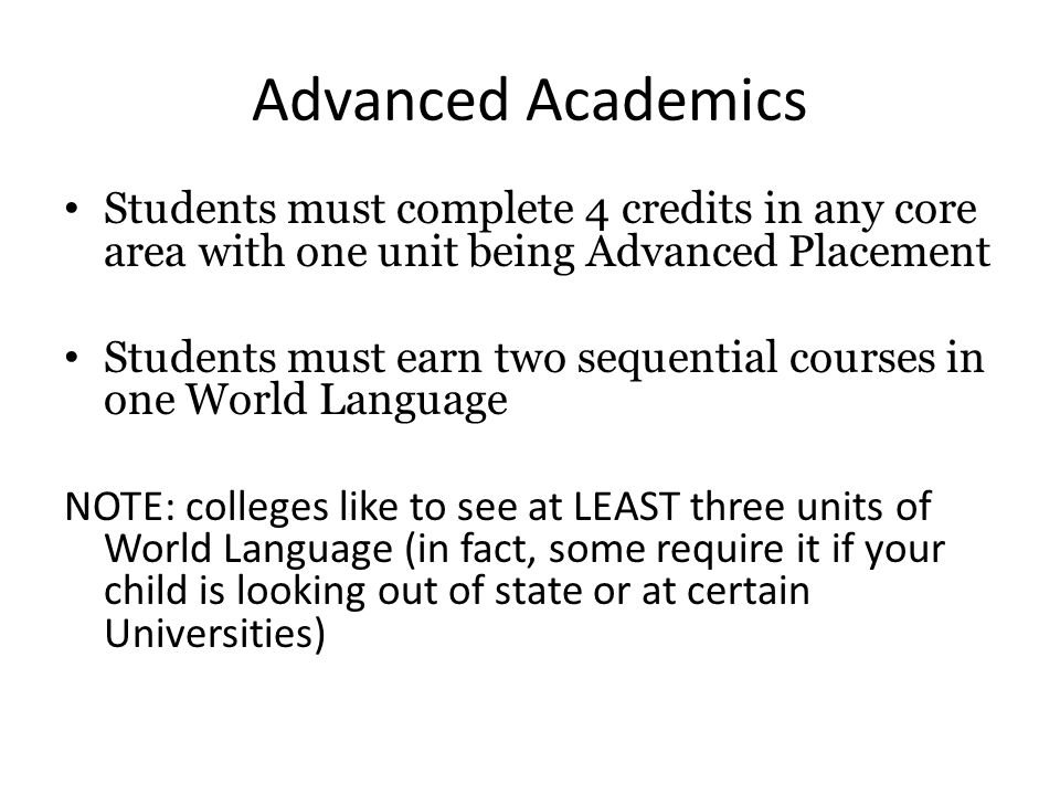 Advanced Academics Students must complete 4 credits in any core area with one unit being Advanced Placement Students must earn two sequential courses in one World Language NOTE: colleges like to see at LEAST three units of World Language (in fact, some require it if your child is looking out of state or at certain Universities)