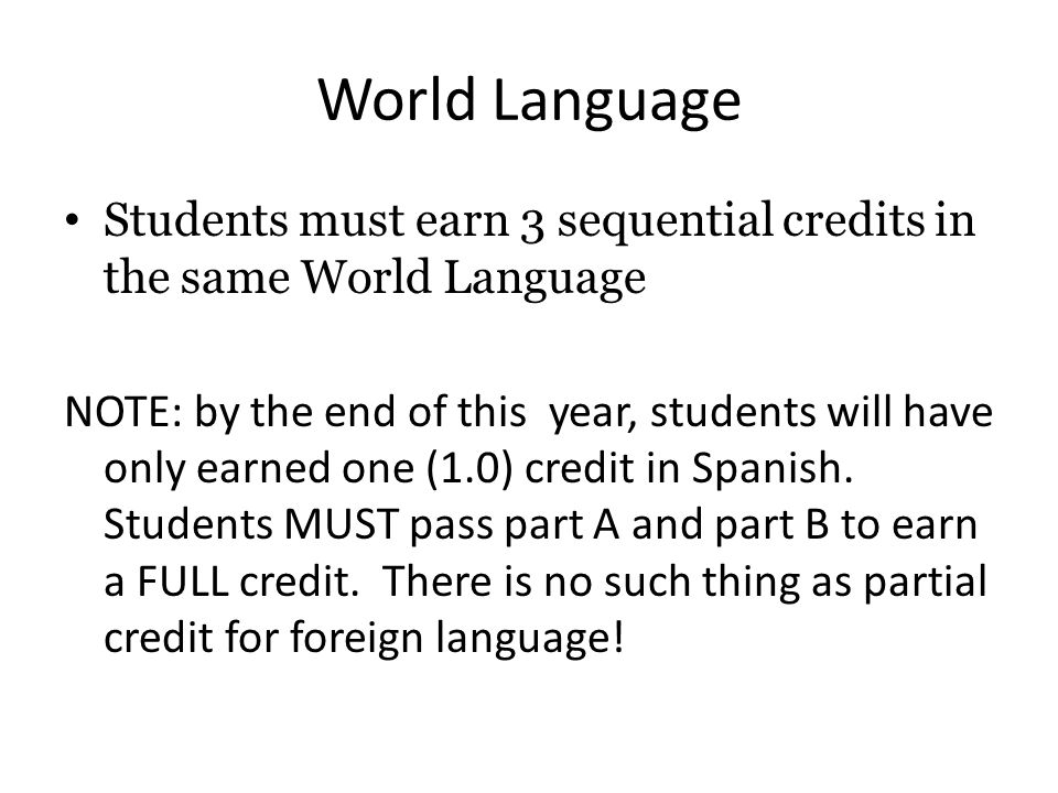 World Language Students must earn 3 sequential credits in the same World Language NOTE: by the end of this year, students will have only earned one (1.0) credit in Spanish.