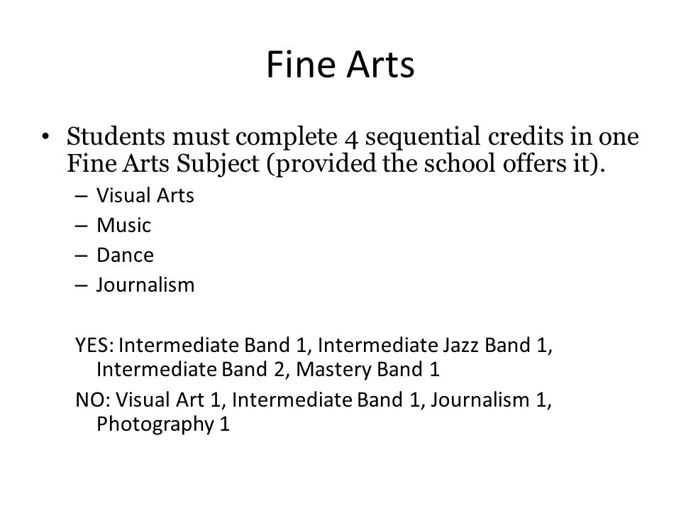 Fine Arts Students must complete 4 sequential credits in one Fine Arts Subject (provided the school offers it).