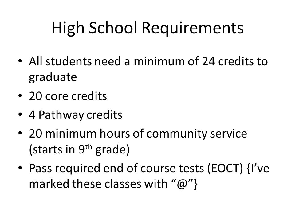 High School Requirements All students need a minimum of 24 credits to graduate 20 core credits 4 Pathway credits 20 minimum hours of community service (starts in 9 th grade) Pass required end of course tests (EOCT) {I've marked these classes with @ }