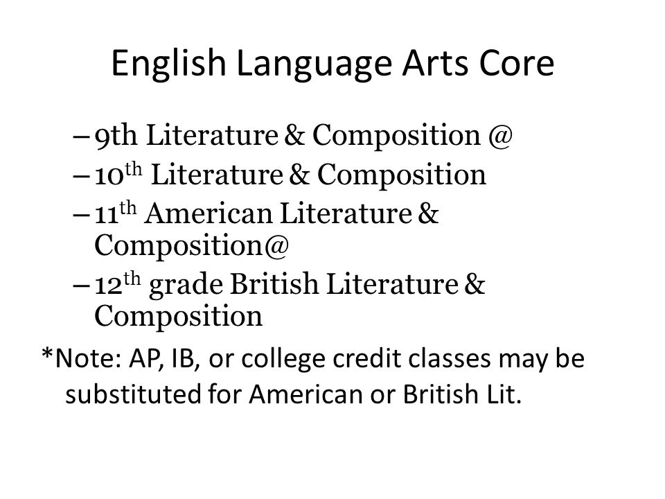 English Language Arts Core – 9th Literature & Composition @ – 10 th Literature & Composition – 11 th American Literature & Composition@ – 12 th grade British Literature & Composition *Note: AP, IB, or college credit classes may be substituted for American or British Lit.