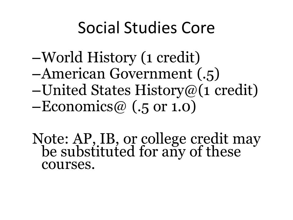 Social Studies Core – World History (1 credit) – American Government (.5) – United States History@(1 credit) – Economics@ (.5 or 1.0) Note: AP, IB, or college credit may be substituted for any of these courses.