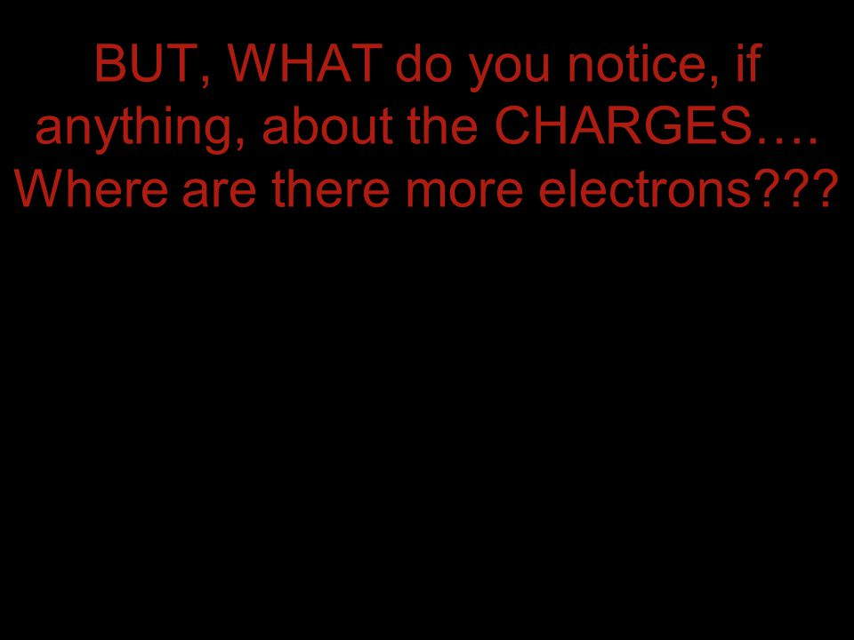 BUT, WHAT do you notice, if anything, about the CHARGES…. Where are there more electrons