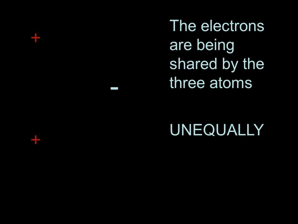 The electrons are being shared by the three atoms UNEQUALLY + + -