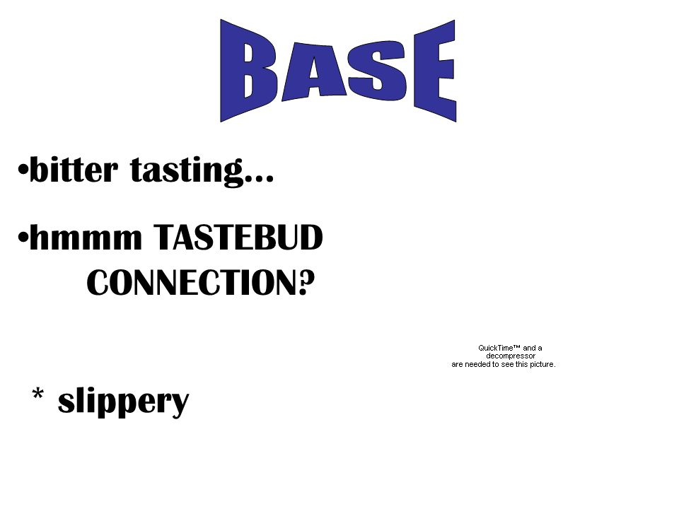 bitter tasting… hmmm TASTEBUD CONNECTION * slippery