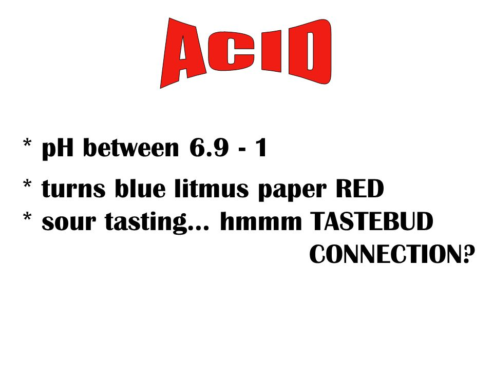 * pH between 6.9 - 1 * turns blue litmus paper RED * sour tasting… hmmm TASTEBUD CONNECTION