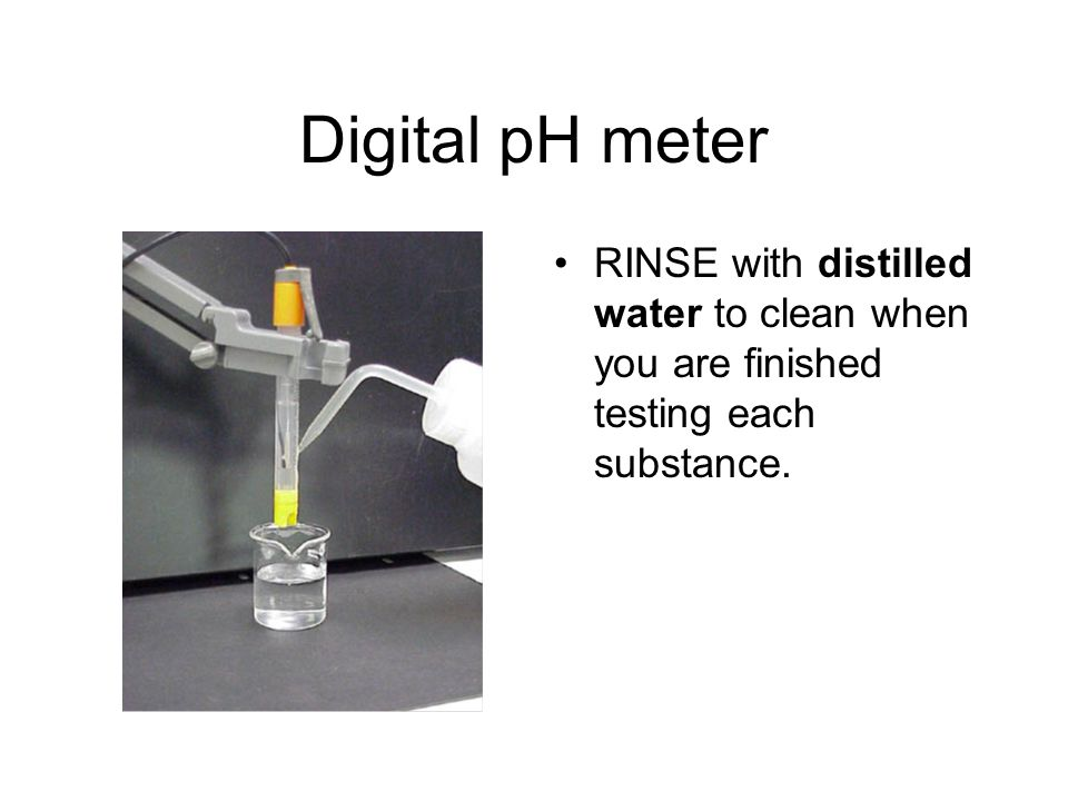 Digital pH meter RINSE with distilled water to clean when you are finished testing each substance.