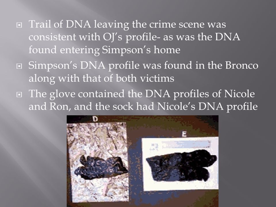  Trail of DNA leaving the crime scene was consistent with OJ's profile- as was the DNA found entering Simpson's home  Simpson's DNA profile was found in the Bronco along with that of both victims  The glove contained the DNA profiles of Nicole and Ron, and the sock had Nicole's DNA profile