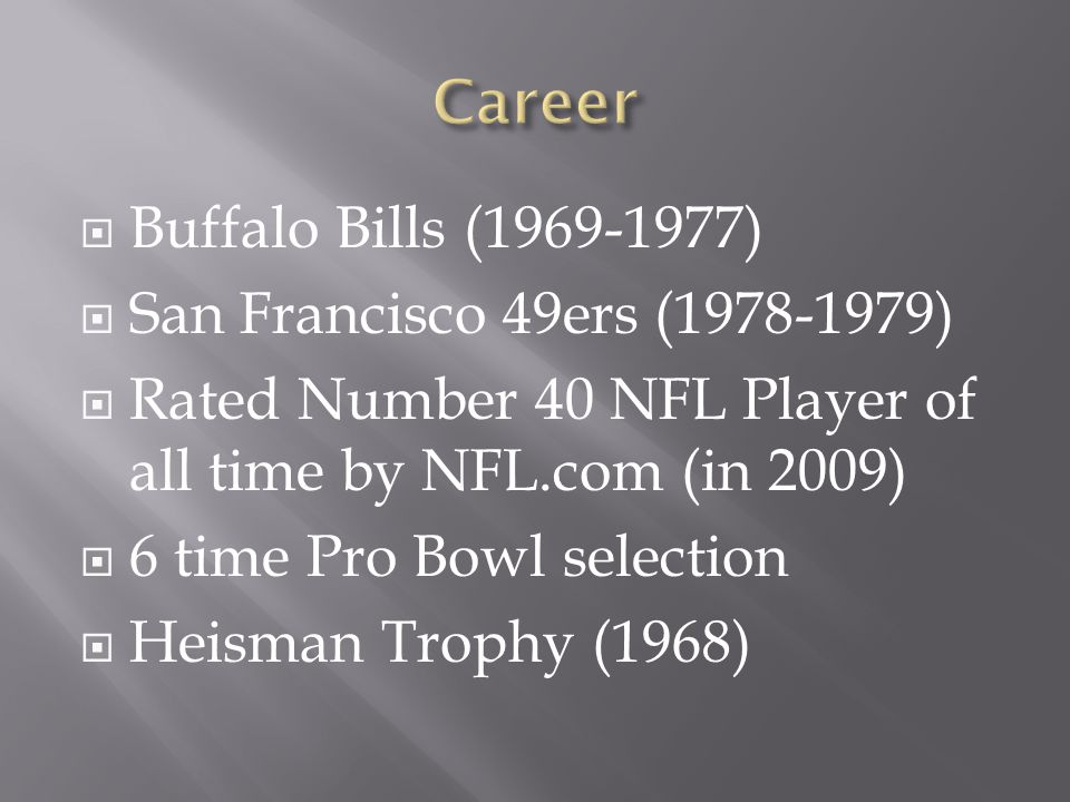  Buffalo Bills (1969-1977)  San Francisco 49ers (1978-1979)  Rated Number 40 NFL Player of all time by NFL.com (in 2009)  6 time Pro Bowl selection  Heisman Trophy (1968)