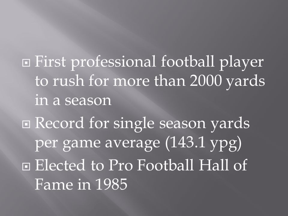 First professional football player to rush for more than 2000 yards in a season  Record for single season yards per game average (143.1 ypg)  Elected to Pro Football Hall of Fame in 1985