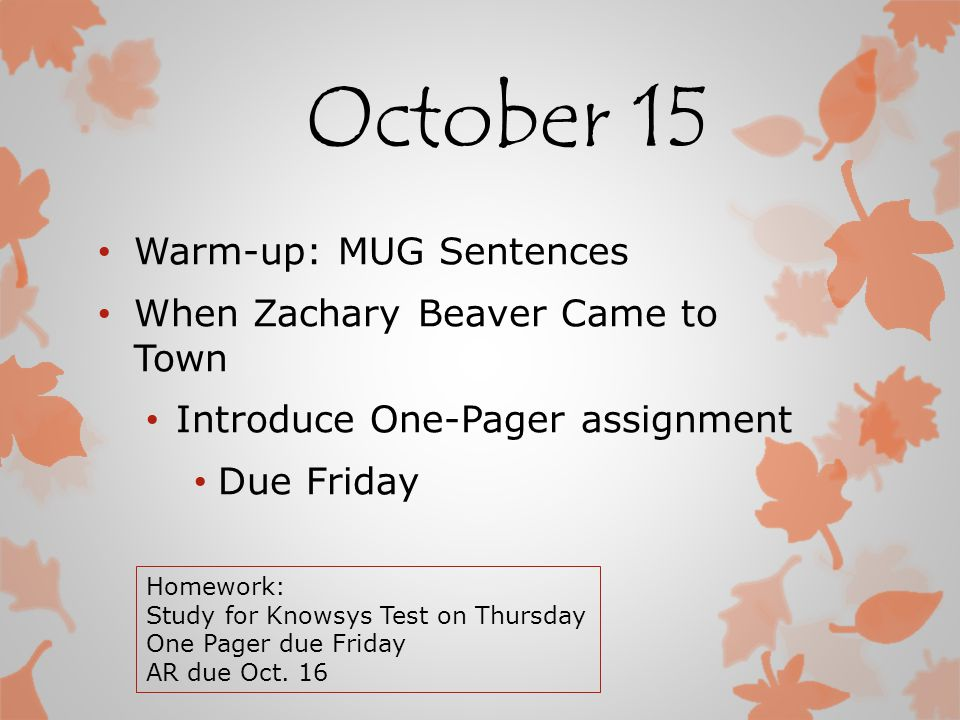 October 15 Warm-up: MUG Sentences When Zachary Beaver Came to Town Introduce One-Pager assignment Due Friday Homework: Study for Knowsys Test on Thursday One Pager due Friday AR due Oct.
