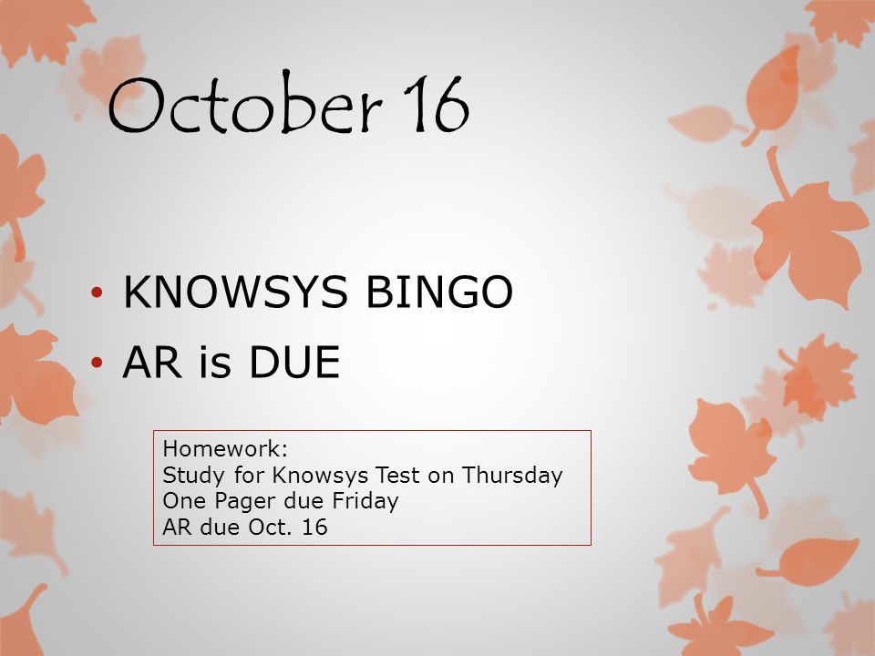 October 16 KNOWSYS BINGO AR is DUE Homework: Study for Knowsys Test on Thursday One Pager due Friday AR due Oct.