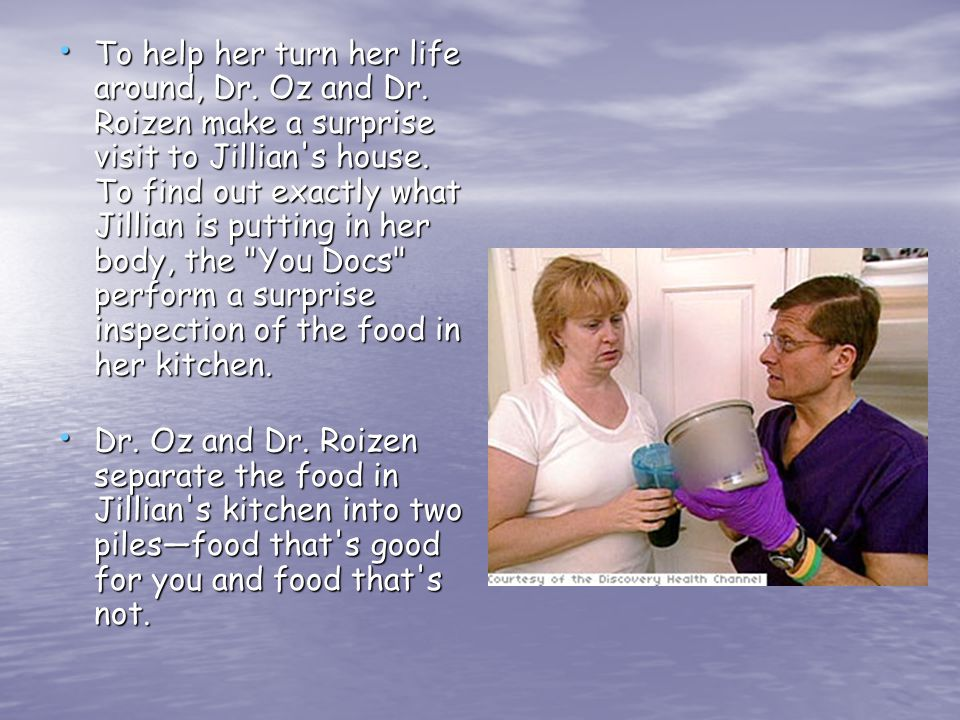 To help her turn her life around, Dr. Oz and Dr. Roizen make a surprise visit to Jillian s house.