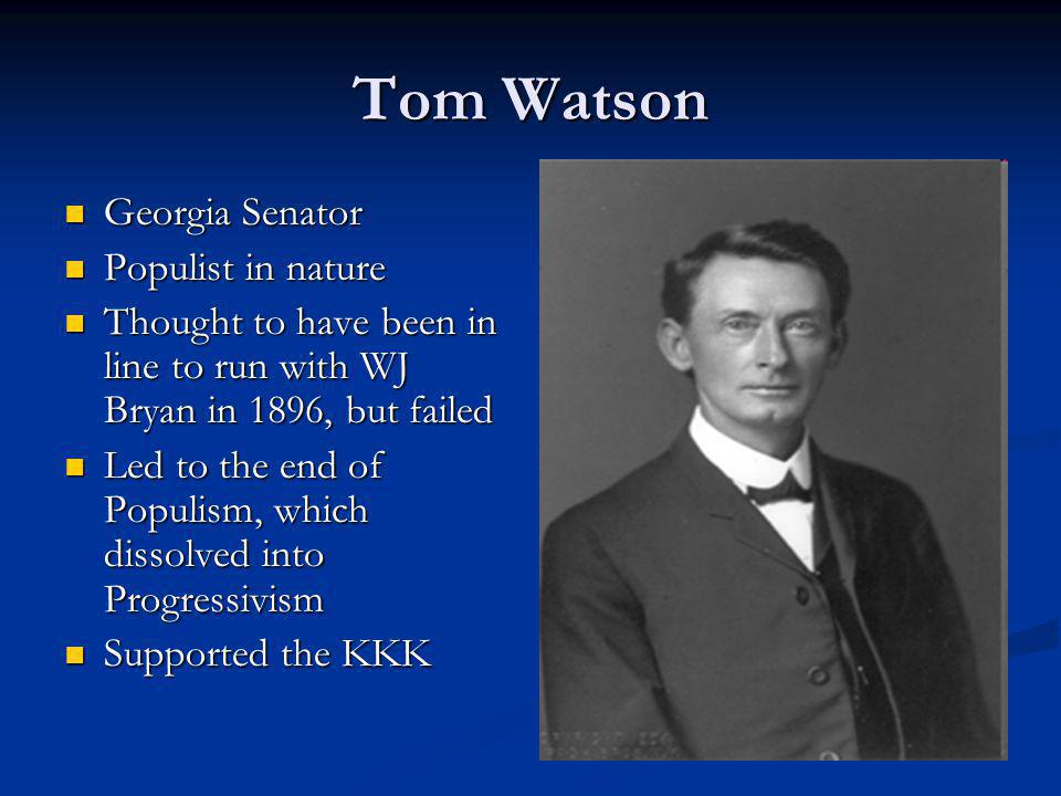 Tom Watson Georgia Senator Georgia Senator Populist in nature Populist in nature Thought to have been in line to run with WJ Bryan in 1896, but failed Thought to have been in line to run with WJ Bryan in 1896, but failed Led to the end of Populism, which dissolved into Progressivism Led to the end of Populism, which dissolved into Progressivism Supported the KKK Supported the KKK