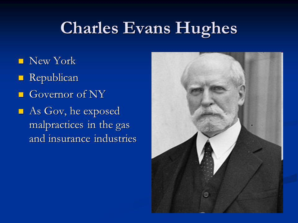 Charles Evans Hughes New York New York Republican Republican Governor of NY Governor of NY As Gov, he exposed malpractices in the gas and insurance industries As Gov, he exposed malpractices in the gas and insurance industries