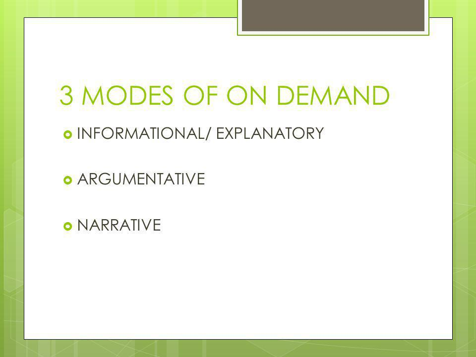 3 MODES OF ON DEMAND  INFORMATIONAL/ EXPLANATORY  ARGUMENTATIVE  NARRATIVE