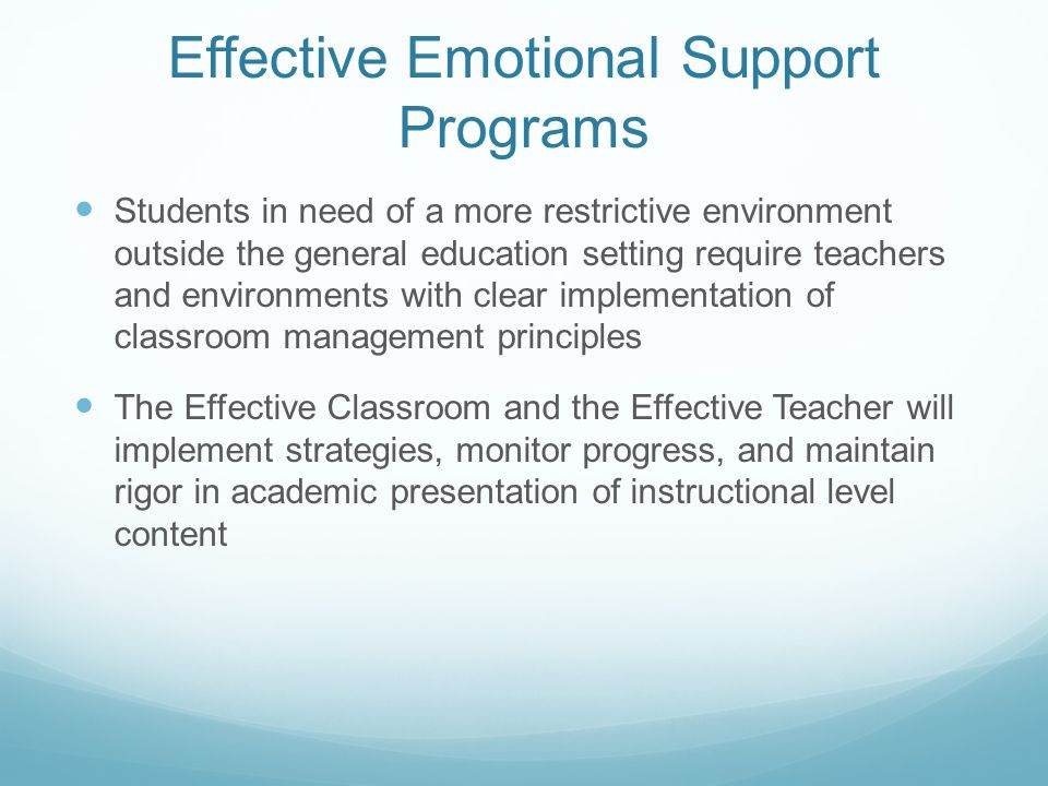 Effective Emotional Support Programs Students in need of a more restrictive environment outside the general education setting require teachers and environments with clear implementation of classroom management principles The Effective Classroom and the Effective Teacher will implement strategies, monitor progress, and maintain rigor in academic presentation of instructional level content