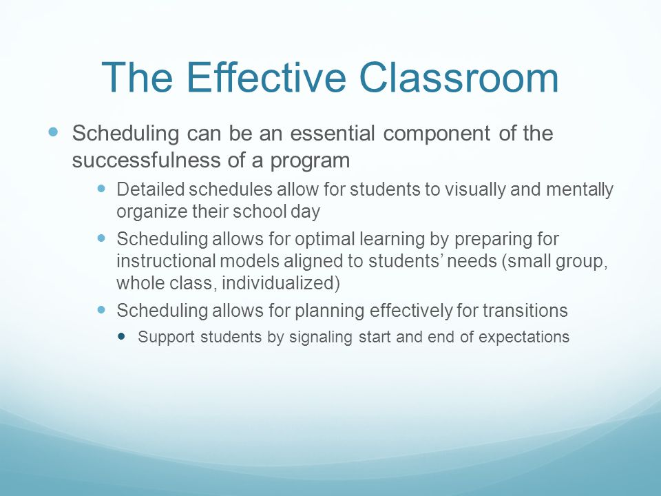 The Effective Classroom Scheduling can be an essential component of the successfulness of a program Detailed schedules allow for students to visually and mentally organize their school day Scheduling allows for optimal learning by preparing for instructional models aligned to students' needs (small group, whole class, individualized) Scheduling allows for planning effectively for transitions Support students by signaling start and end of expectations