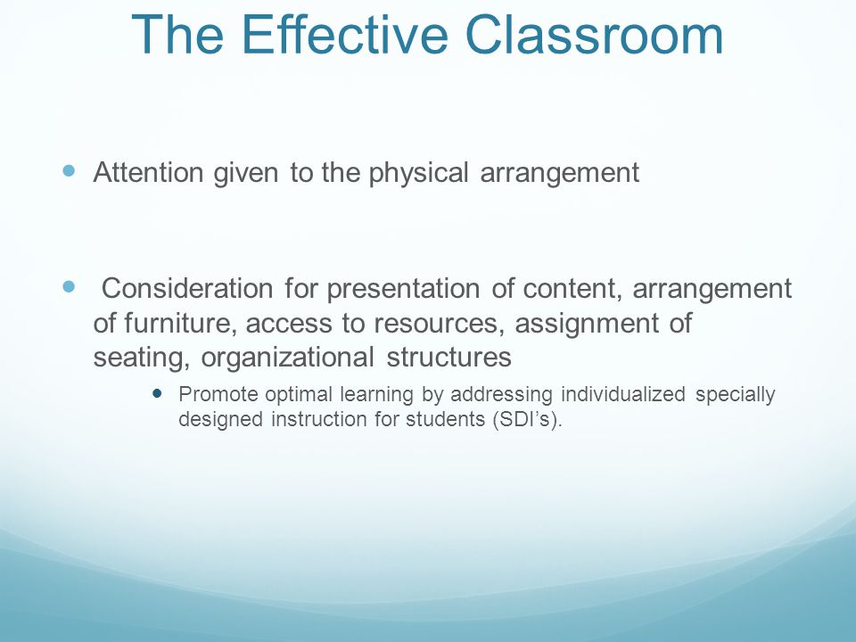 The Effective Classroom Attention given to the physical arrangement Consideration for presentation of content, arrangement of furniture, access to resources, assignment of seating, organizational structures Promote optimal learning by addressing individualized specially designed instruction for students (SDI's).