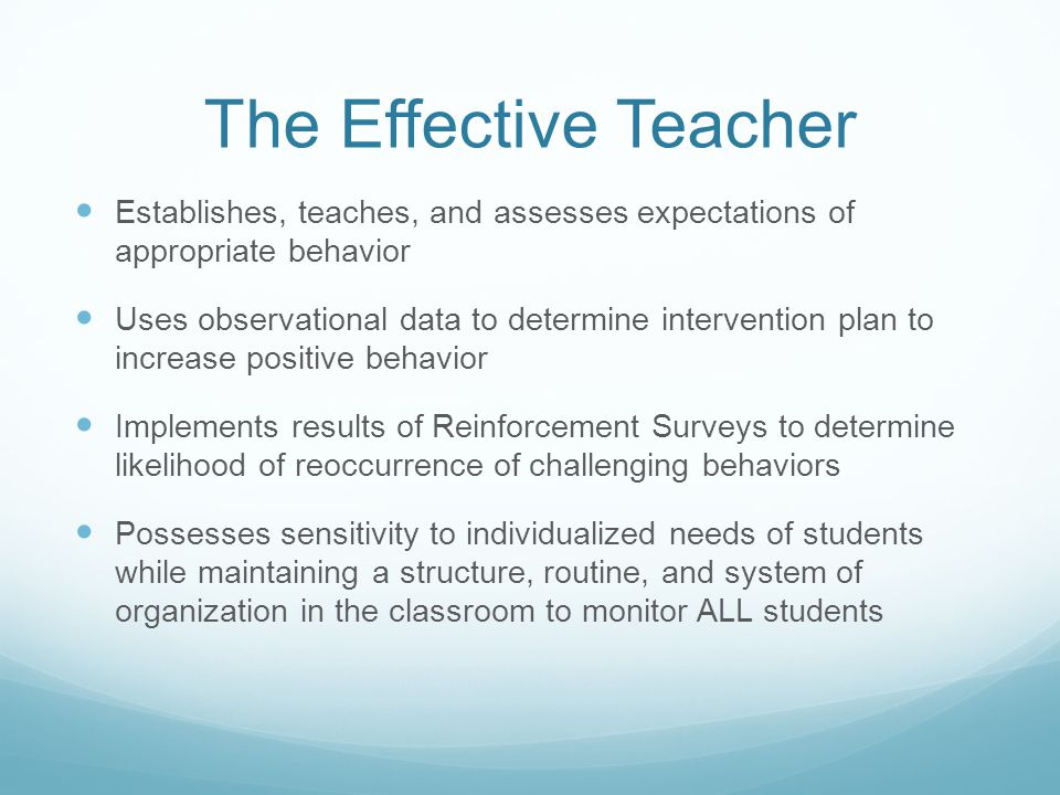 The Effective Teacher Establishes, teaches, and assesses expectations of appropriate behavior Uses observational data to determine intervention plan to increase positive behavior Implements results of Reinforcement Surveys to determine likelihood of reoccurrence of challenging behaviors Possesses sensitivity to individualized needs of students while maintaining a structure, routine, and system of organization in the classroom to monitor ALL students