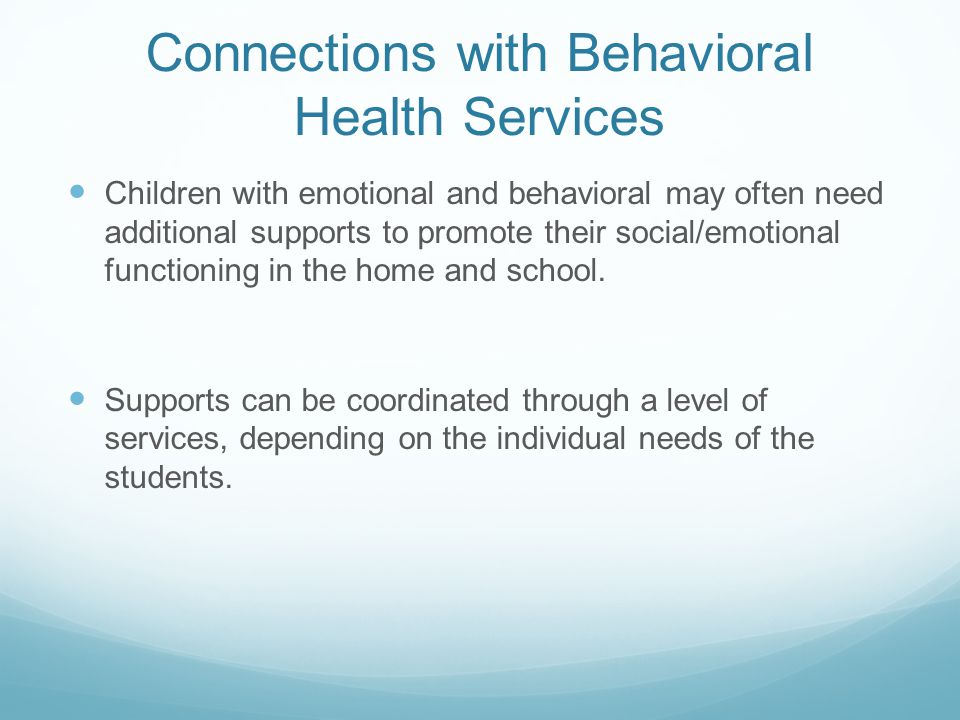 Connections with Behavioral Health Services Children with emotional and behavioral may often need additional supports to promote their social/emotional functioning in the home and school.