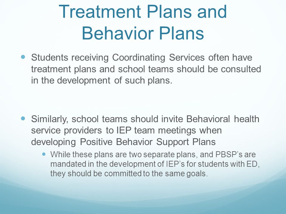 Treatment Plans and Behavior Plans Students receiving Coordinating Services often have treatment plans and school teams should be consulted in the development of such plans.