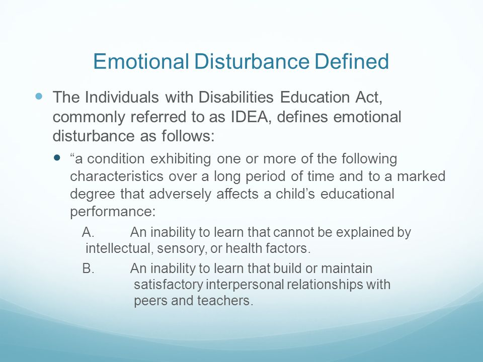 Emotional Disturbance Defined The Individuals with Disabilities Education Act, commonly referred to as IDEA, defines emotional disturbance as follows: a condition exhibiting one or more of the following characteristics over a long period of time and to a marked degree that adversely affects a child's educational performance: A.