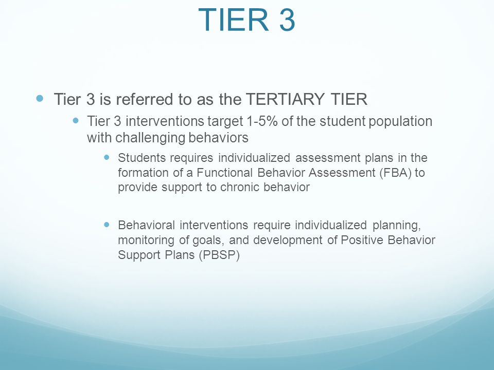 TIER 3 Tier 3 is referred to as the TERTIARY TIER Tier 3 interventions target 1-5% of the student population with challenging behaviors Students requires individualized assessment plans in the formation of a Functional Behavior Assessment (FBA) to provide support to chronic behavior Behavioral interventions require individualized planning, monitoring of goals, and development of Positive Behavior Support Plans (PBSP)