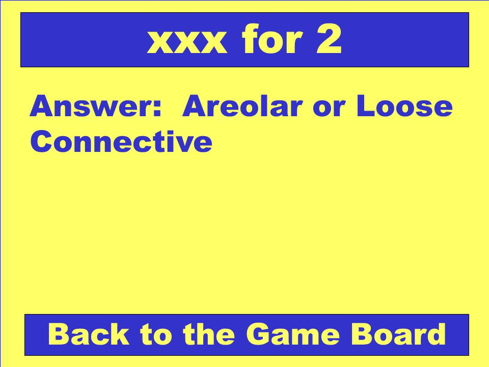 Answer: Areolar or Loose Connective Back to the Game Board xxx for 2