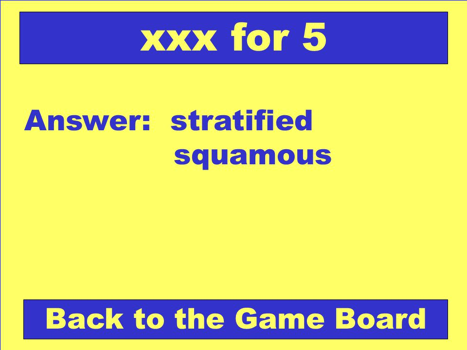 Answer: stratified squamous Back to the Game Board xxx for 5