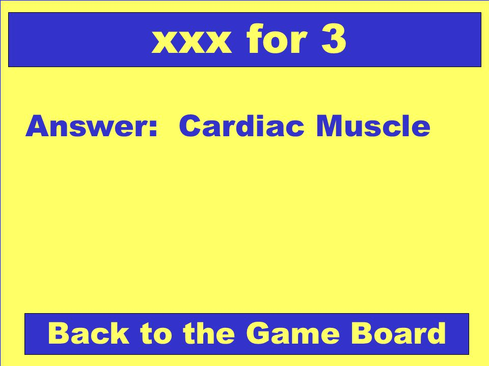 Answer: Cardiac Muscle Back to the Game Board xxx for 3