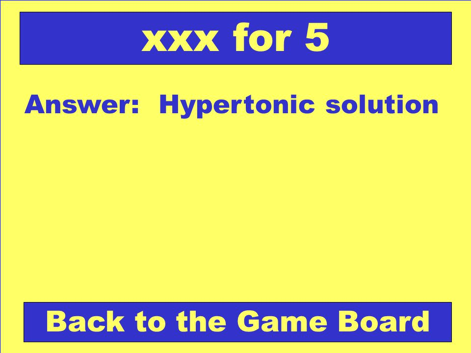 Answer: Hypertonic solution Back to the Game Board xxx for 5