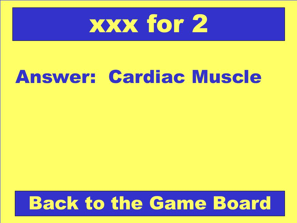 Answer: Cardiac Muscle Back to the Game Board xxx for 2