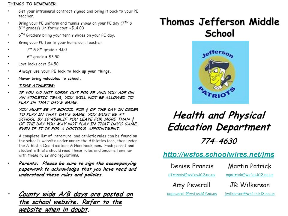 Thomas Jefferson Middle School Health and Physical Education Department 774-4630 http://wsfcs.schoolwires.net/jms Denise FrancisMartin Patrick dfrancis@wsfcs.k12.nc.usmpatrick@wsfcs.k12.nc.us Amy PeverallJR Wilkerson aapeverall@wsfcs.k12.nc.usjwilkerson@wsfcs.k12.nc.us THINGS TO REMEMBER.