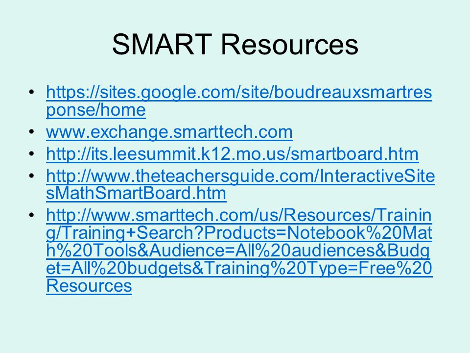 SMART Resources https://sites.google.com/site/boudreauxsmartres ponse/homehttps://sites.google.com/site/boudreauxsmartres ponse/home www.exchange.smarttech.com http://its.leesummit.k12.mo.us/smartboard.htm http://www.theteachersguide.com/InteractiveSite sMathSmartBoard.htmhttp://www.theteachersguide.com/InteractiveSite sMathSmartBoard.htm http://www.smarttech.com/us/Resources/Trainin g/Training+Search Products=Notebook%20Mat h%20Tools&Audience=All%20audiences&Budg et=All%20budgets&Training%20Type=Free%20 Resourceshttp://www.smarttech.com/us/Resources/Trainin g/Training+Search Products=Notebook%20Mat h%20Tools&Audience=All%20audiences&Budg et=All%20budgets&Training%20Type=Free%20 Resources