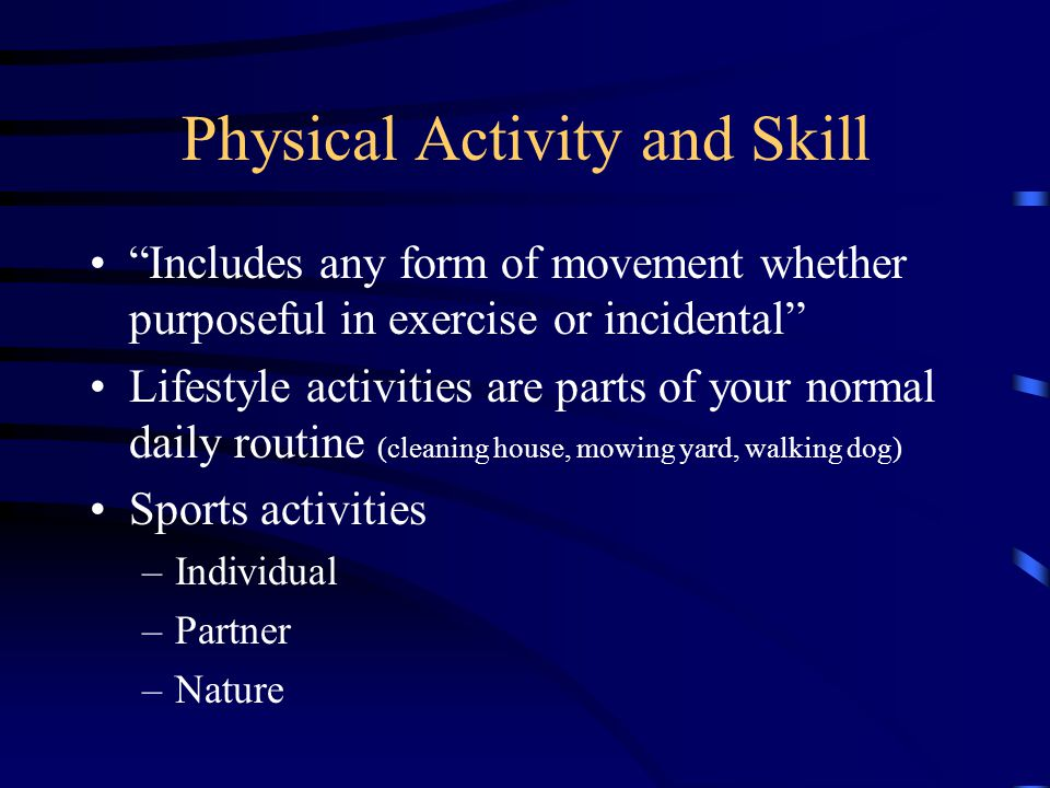 Physical Activity and Skill Includes any form of movement whether purposeful in exercise or incidental Lifestyle activities are parts of your normal daily routine (cleaning house, mowing yard, walking dog) Sports activities –Individual –Partner –Nature