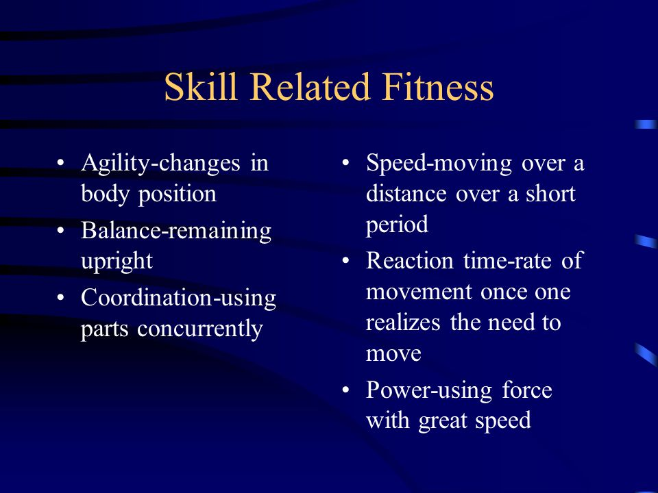 Skill Related Fitness Agility-changes in body position Balance-remaining upright Coordination-using parts concurrently Speed-moving over a distance over a short period Reaction time-rate of movement once one realizes the need to move Power-using force with great speed