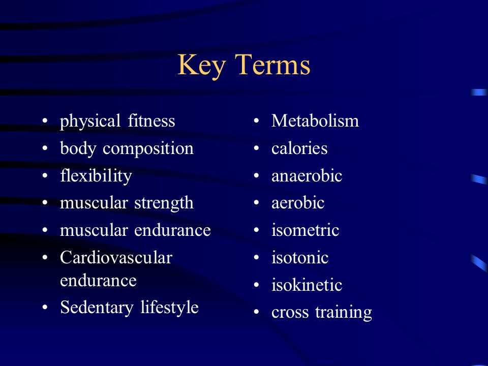 Key Terms physical fitness body composition flexibility muscular strength muscular endurance Cardiovascular endurance Sedentary lifestyle Metabolism calories anaerobic aerobic isometric isotonic isokinetic cross training