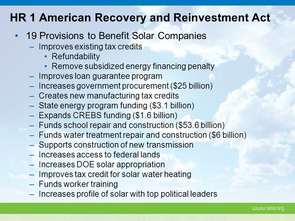 HR 1 American Recovery and Reinvestment Act 19 Provisions to Benefit Solar Companies –Improves existing tax credits Refundability Remove subsidized energy financing penalty –Improves loan guarantee program –Increases government procurement ($25 billion) –Creates new manufacturing tax credits –State energy program funding ($3.1 billion) –Expands CREBS funding ($1.6 billion) –Funds school repair and construction ($53.6 billion) –Funds water treatment repair and construction ($6 billion) –Supports construction of new transmission –Increases access to federal lands –Increases DOE solar appropriation –Improves tax credit for solar water heating –Funds worker training –Increases profile of solar with top political leaders