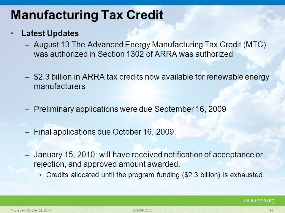 Manufacturing Tax Credit Latest Updates –August 13 The Advanced Energy Manufacturing Tax Credit (MTC) was authorized in Section 1302 of ARRA was authorized –$2.3 billion in ARRA tax credits now available for renewable energy manufacturers –Preliminary applications were due September 16, 2009 –Final applications due October 16, 2009.