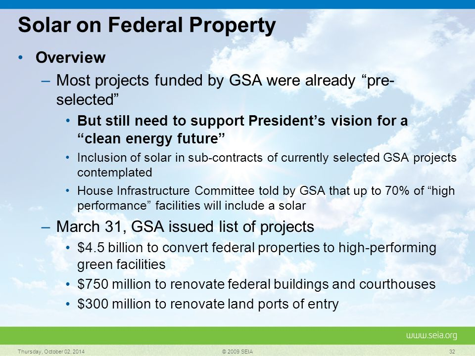 Solar on Federal Property Overview –Most projects funded by GSA were already pre- selected But still need to support President's vision for a clean energy future Inclusion of solar in sub-contracts of currently selected GSA projects contemplated House Infrastructure Committee told by GSA that up to 70% of high performance facilities will include a solar –March 31, GSA issued list of projects $4.5 billion to convert federal properties to high-performing green facilities $750 million to renovate federal buildings and courthouses $300 million to renovate land ports of entry Thursday, October 02, 2014 © 2009 SEIA 32