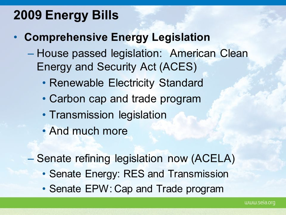 2009 Energy Bills Comprehensive Energy Legislation –House passed legislation: American Clean Energy and Security Act (ACES) Renewable Electricity Standard Carbon cap and trade program Transmission legislation And much more –Senate refining legislation now (ACELA) Senate Energy: RES and Transmission Senate EPW: Cap and Trade program