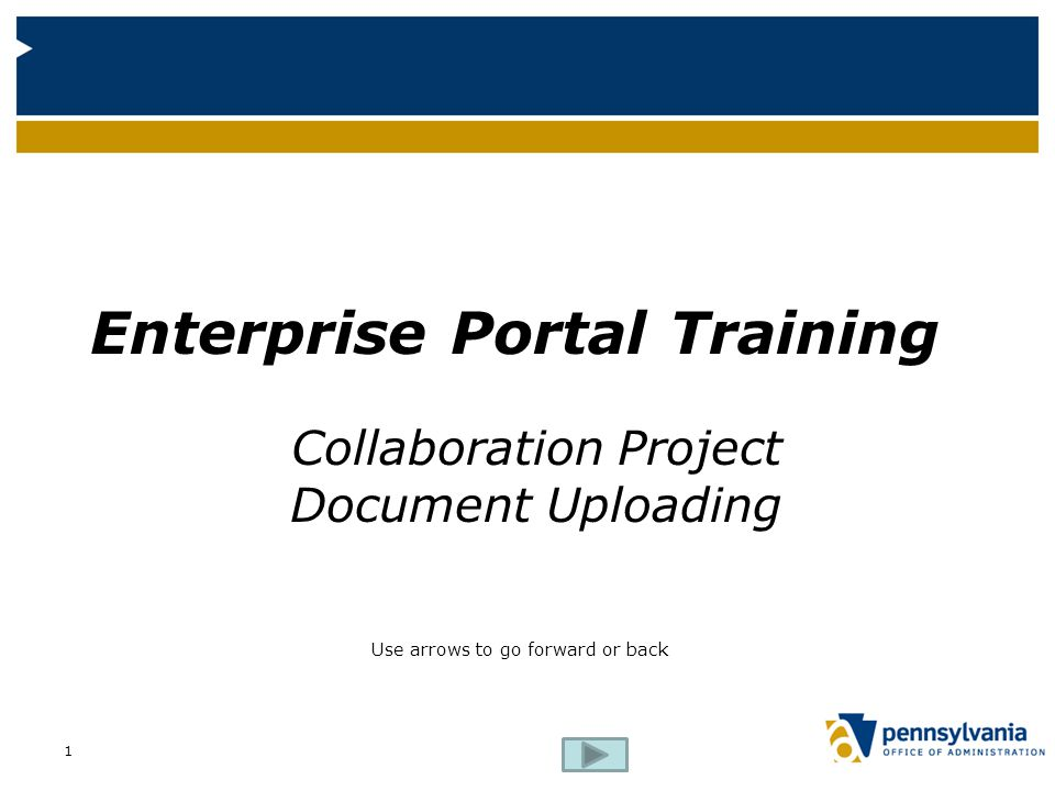 Enterprise Portal Training Collaboration Project Document Uploading Use arrows to go forward or back 1