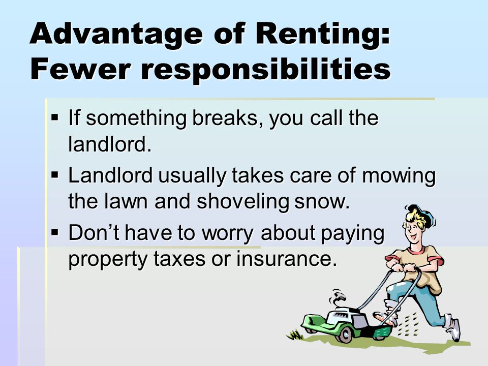 Advantage of Renting: Fewer responsibilities  If something breaks, you call the landlord.