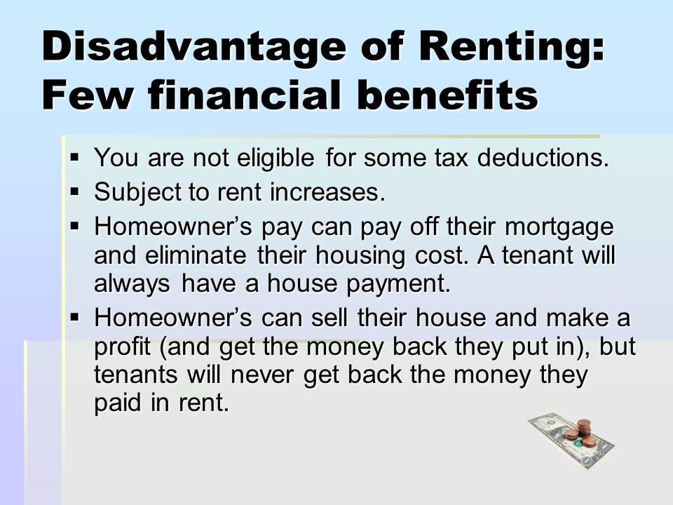 Disadvantage of Renting: Few financial benefits  You are not eligible for some tax deductions.