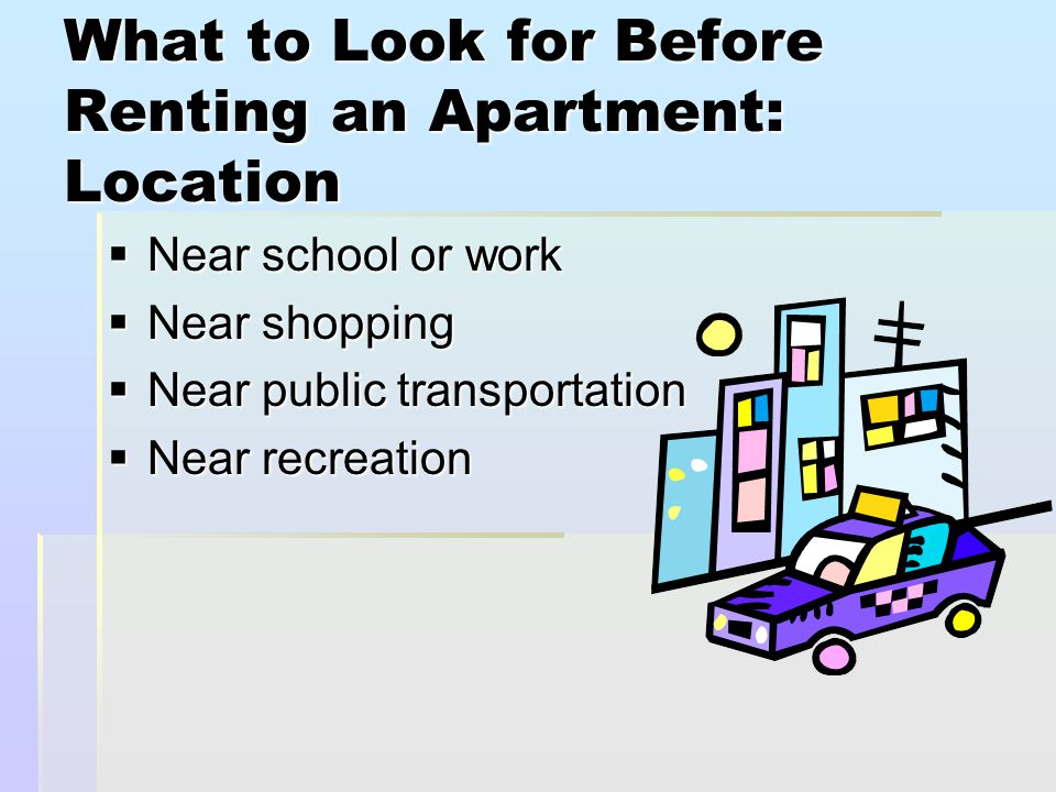 What to Look for Before Renting an Apartment: Location  Near school or work  Near shopping  Near public transportation  Near recreation