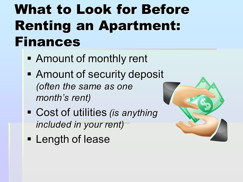 What to Look for Before Renting an Apartment: Finances  Amount of monthly rent  Amount of security deposit (often the same as one month's rent)  Cost of utilities (is anything included in your rent)  Length of lease