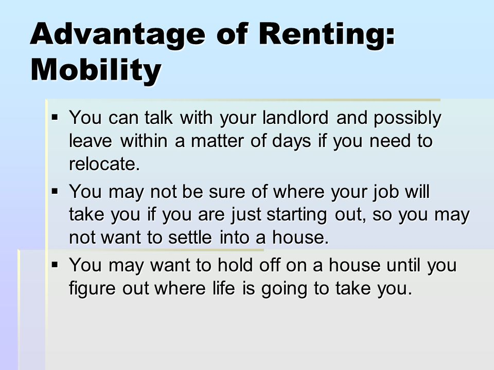 Advantage of Renting: Mobility  You can talk with your landlord and possibly leave within a matter of days if you need to relocate.