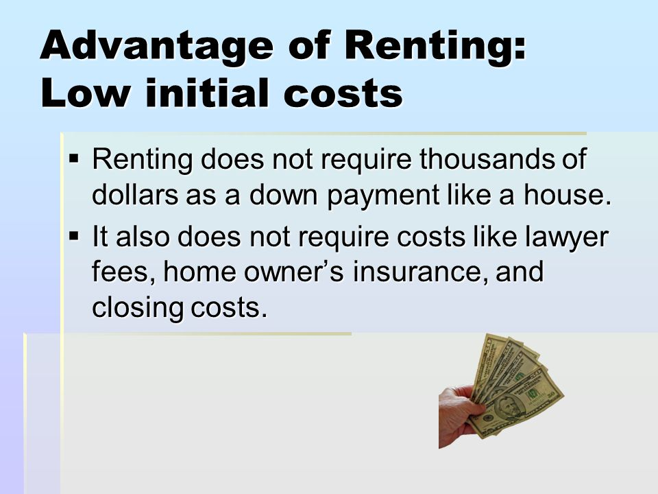 Advantage of Renting: Low initial costs  Renting does not require thousands of dollars as a down payment like a house.